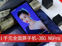 千元全面屏这么买 360 N6 Pro购机手册 选购指南