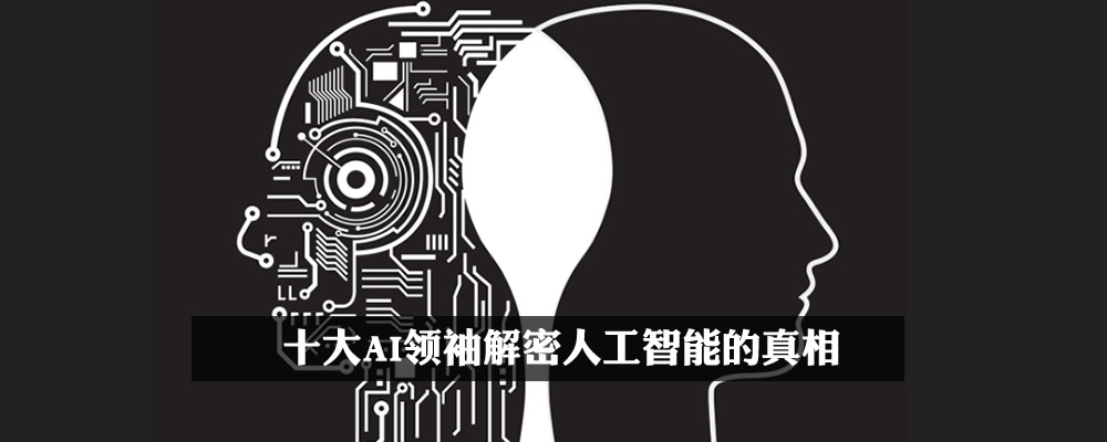 十大AI领袖解密人工智能的真相